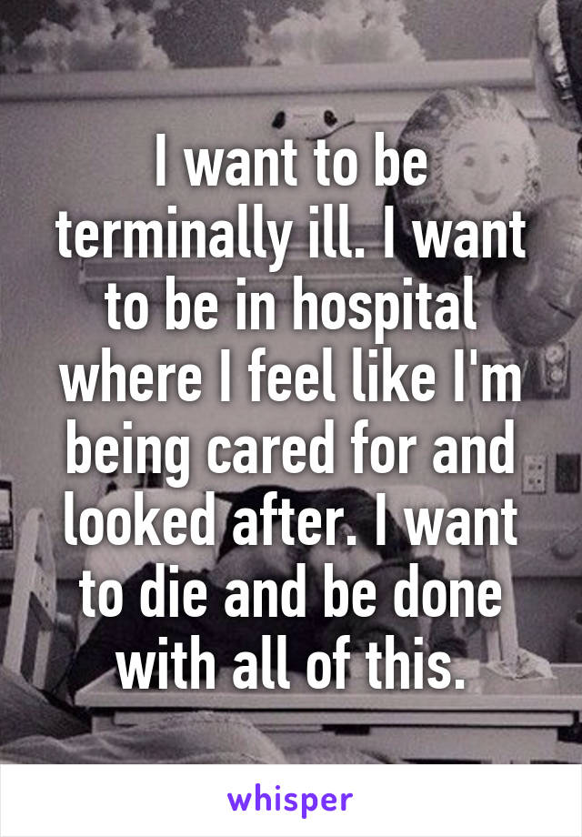 I want to be terminally ill. I want to be in hospital where I feel like I'm being cared for and looked after. I want to die and be done with all of this.