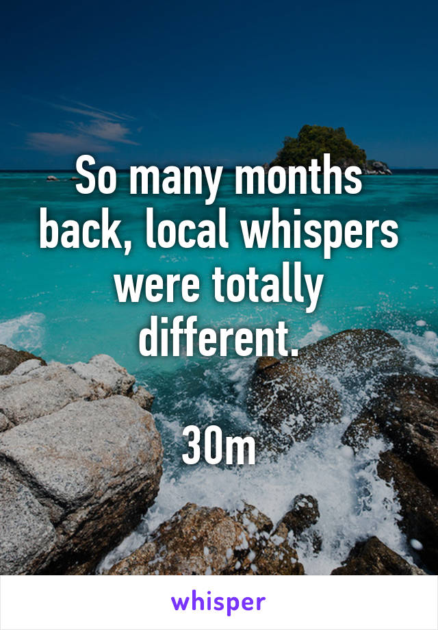 So many months back, local whispers were totally different.  30m