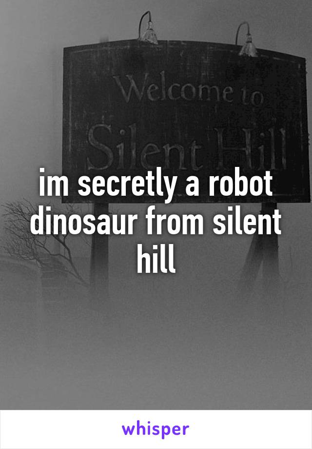 im secretly a robot dinosaur from silent hill