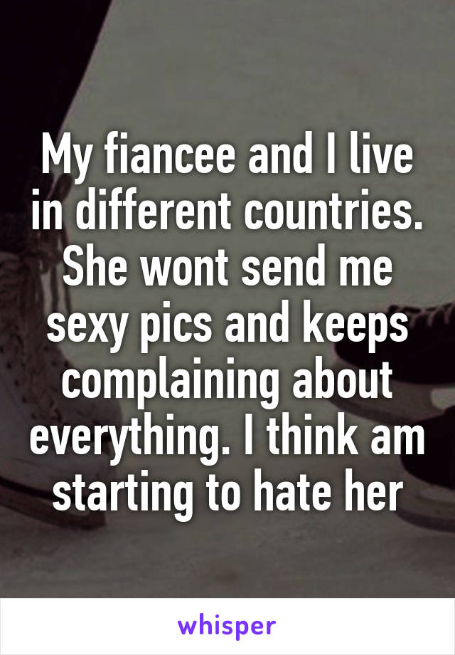 My fiancee and I live in different countries. She wont send me sexy pics and keeps complaining about everything. I think am starting to hate her