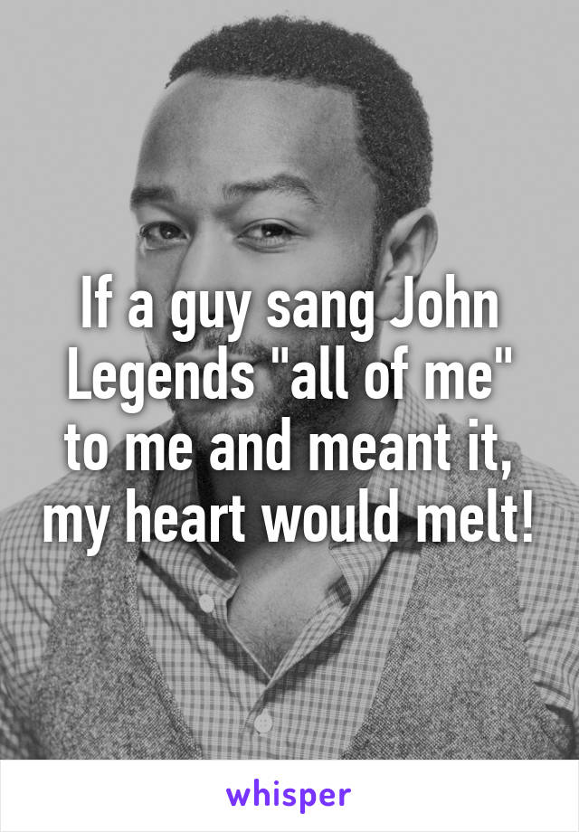 "If a guy sang John Legends ""all of me"" to me and meant it, my heart would melt!"