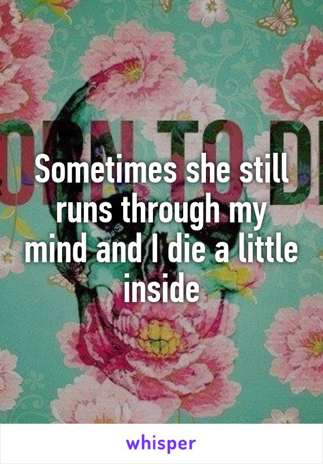 Sometimes she still runs through my mind and I die a little inside