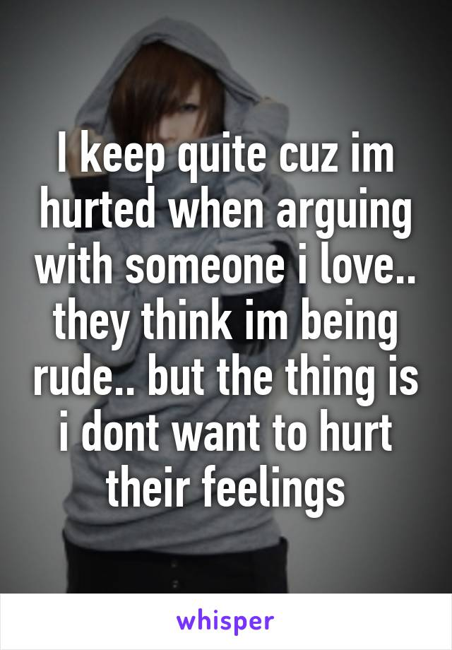 I keep quite cuz im hurted when arguing with someone i love.. they think im being rude.. but the thing is i dont want to hurt their feelings