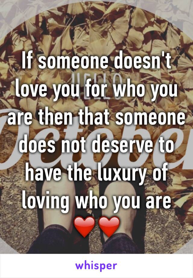 If someone doesn't love you for who you are then that someone does not deserve to have the luxury of loving who you are ❤️❤️