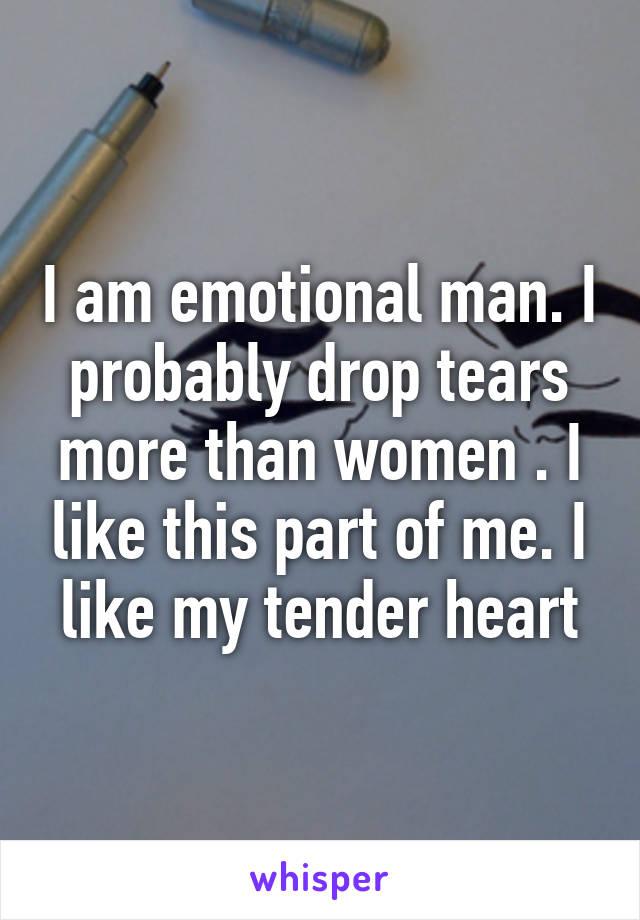 I am emotional man. I probably drop tears more than women . I like this part of me. I like my tender heart