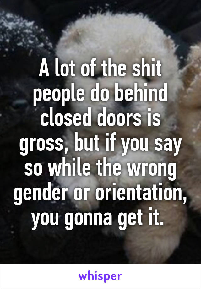 A lot of the shit people do behind closed doors is gross, but if you say so while the wrong gender or orientation, you gonna get it.