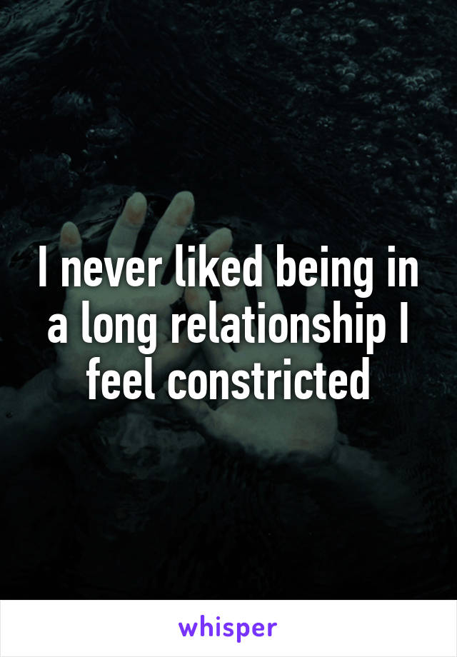 I never liked being in a long relationship I feel constricted