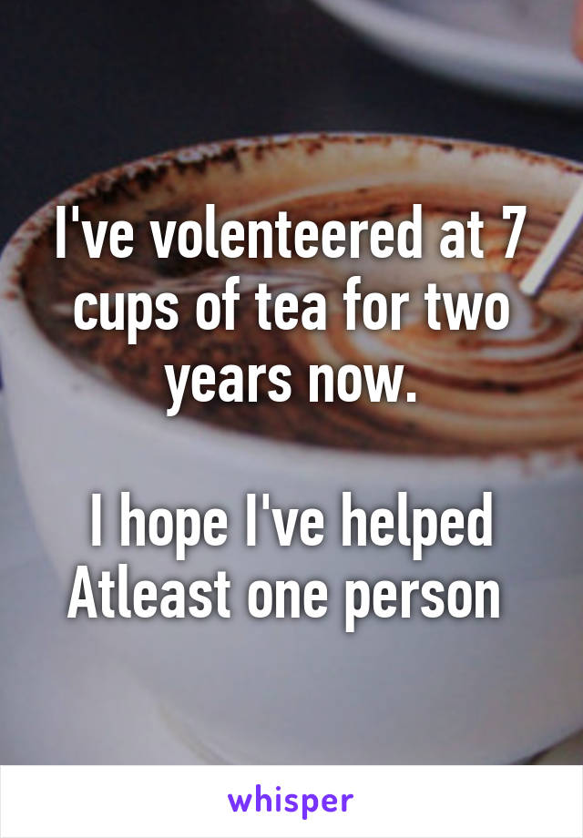 I've volenteered at 7 cups of tea for two years now.  I hope I've helped Atleast one person
