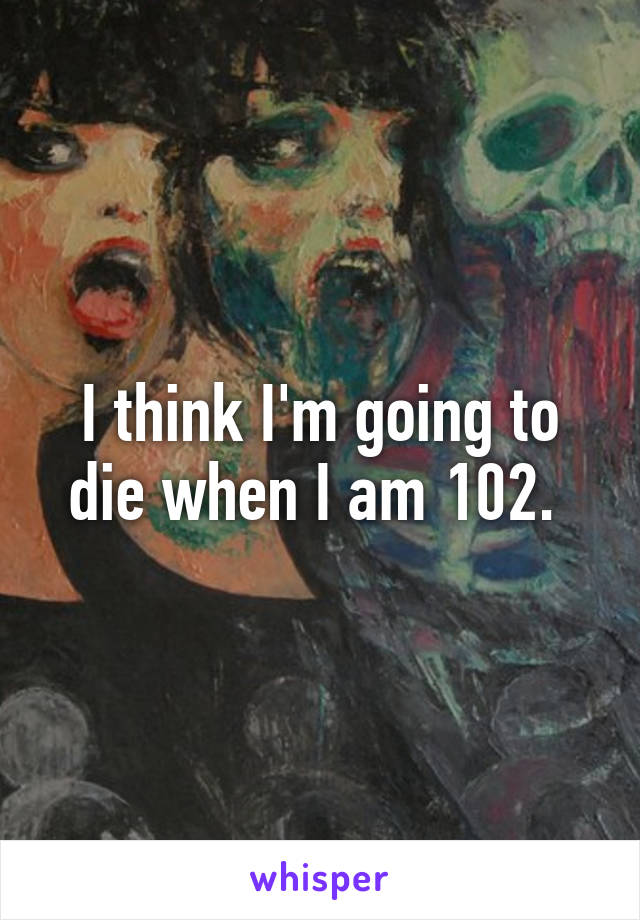 I think I'm going to die when I am 102.