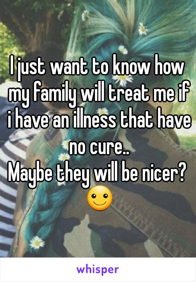 I just want to know how my family will treat me if i have an illness that have no cure.. Maybe they will be nicer? ☺