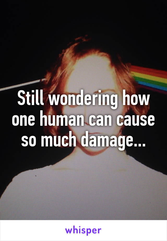 Still wondering how one human can cause so much damage...