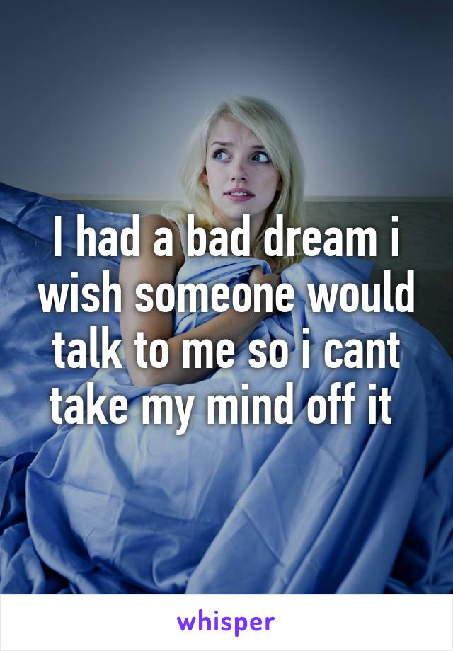 I had a bad dream i wish someone would talk to me so i cant take my mind off it