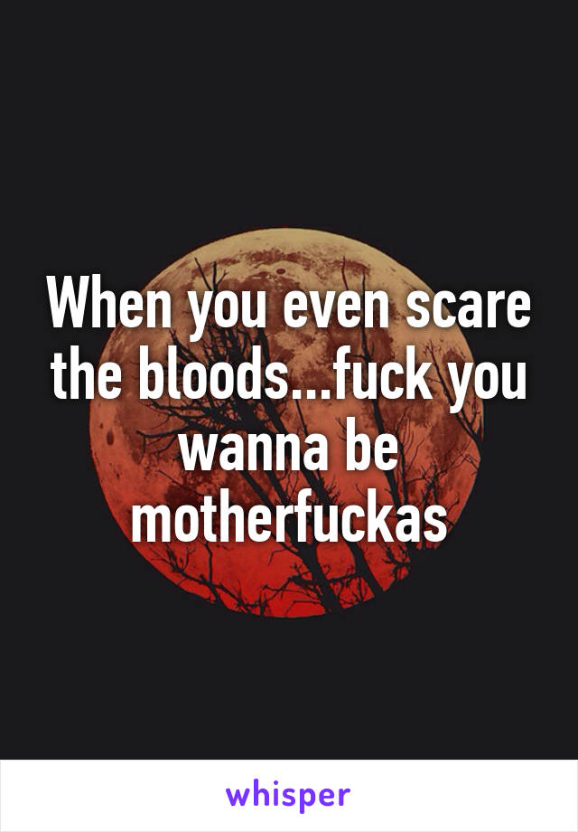 When you even scare the bloods...fuck you wanna be motherfuckas