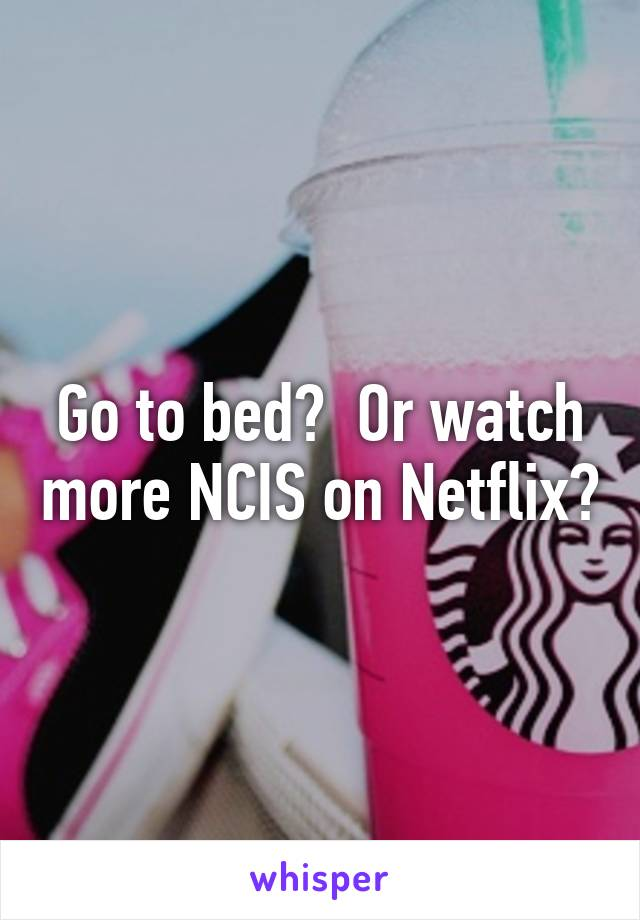 Go to bed?  Or watch more NCIS on Netflix?