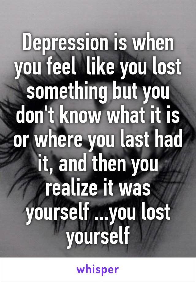 Depression is when you feel  like you lost something but you don't know what it is or where you last had it, and then you realize it was yourself ...you lost yourself