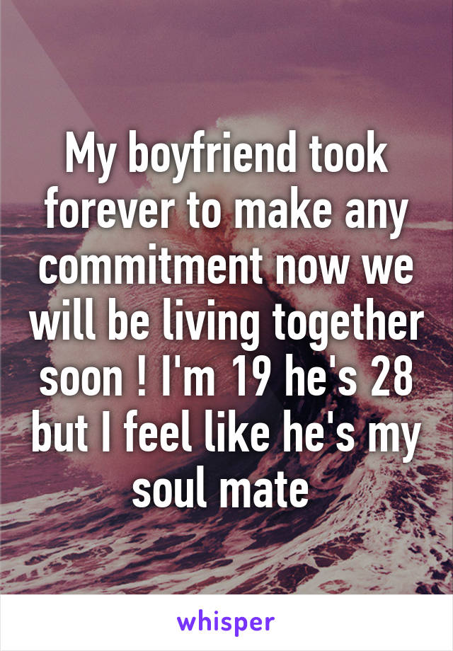 My boyfriend took forever to make any commitment now we will be living together soon ! I'm 19 he's 28 but I feel like he's my soul mate