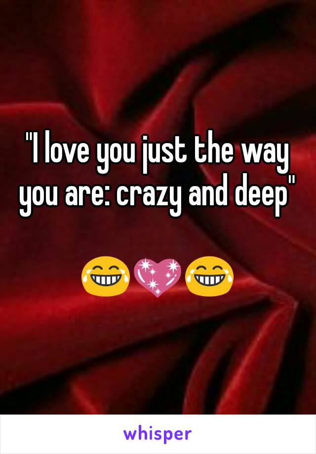 """""""I love you just the way you are: crazy and deep""""   😂💖😂"""