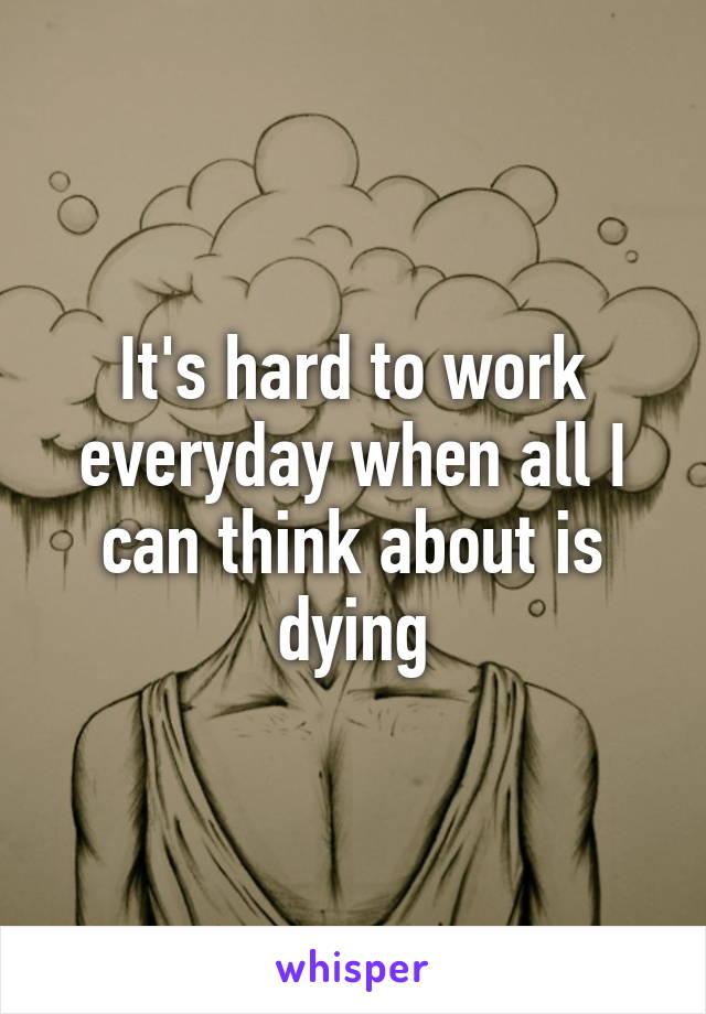 It's hard to work everyday when all I can think about is dying