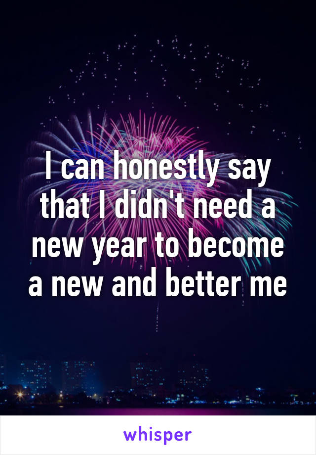 I can honestly say that I didn't need a new year to become a new and better me