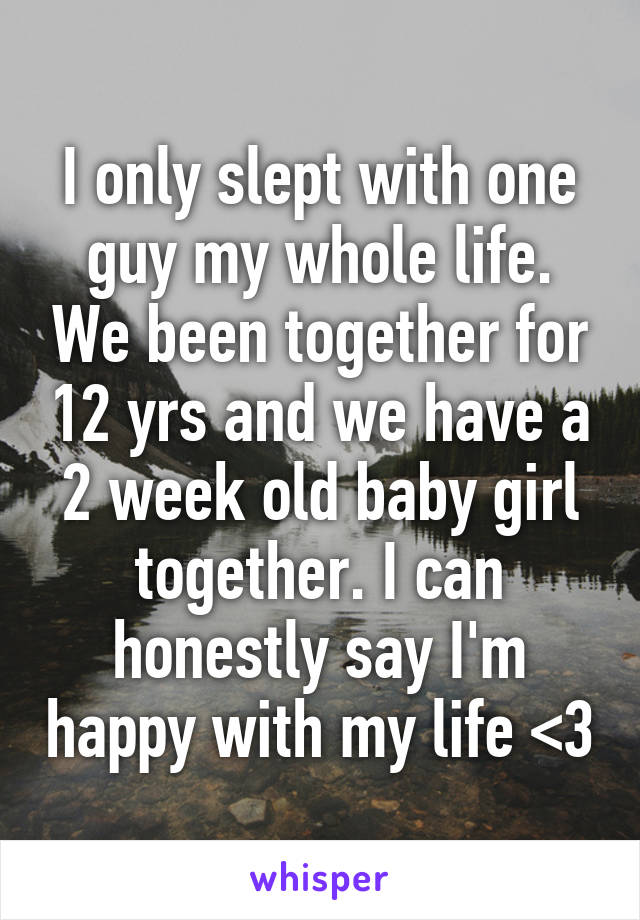I only slept with one guy my whole life. We been together for 12 yrs and we have a 2 week old baby girl together. I can honestly say I'm happy with my life <3