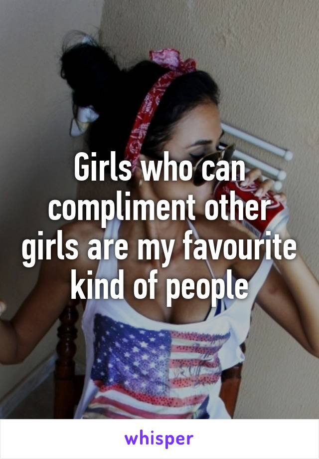 Girls who can compliment other girls are my favourite kind of people