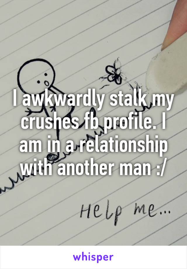 I awkwardly stalk my crushes fb profile. I am in a relationship with another man :/
