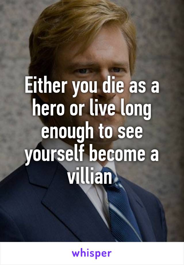 Either you die as a hero or live long enough to see yourself become a villian