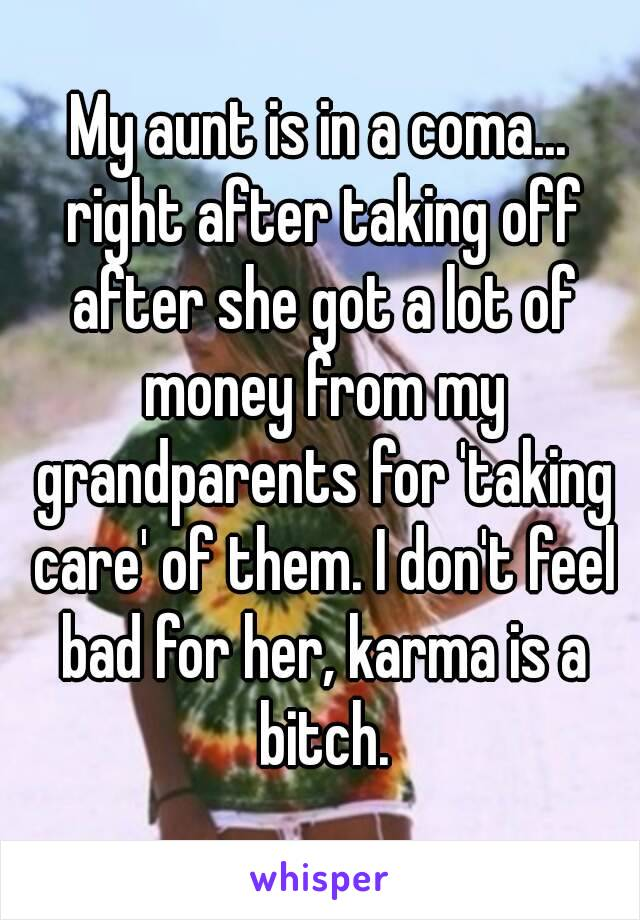 My aunt is in a coma... right after taking off after she got a lot of money from my grandparents for 'taking care' of them. I don't feel bad for her, karma is a bitch.