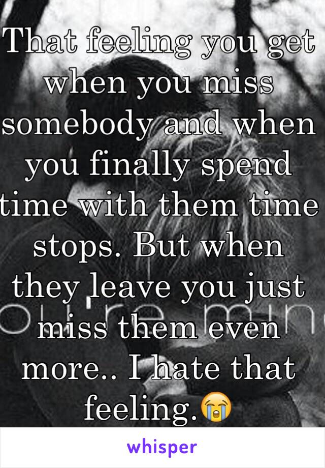 That feeling you get when you miss somebody and when you finally spend time with them time stops. But when they leave you just miss them even more.. I hate that feeling.😭