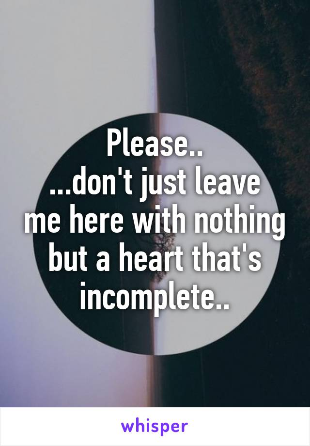 Please.. ...don't just leave me here with nothing but a heart that's incomplete..