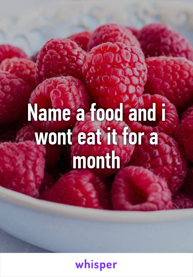 Name a food and i wont eat it for a month