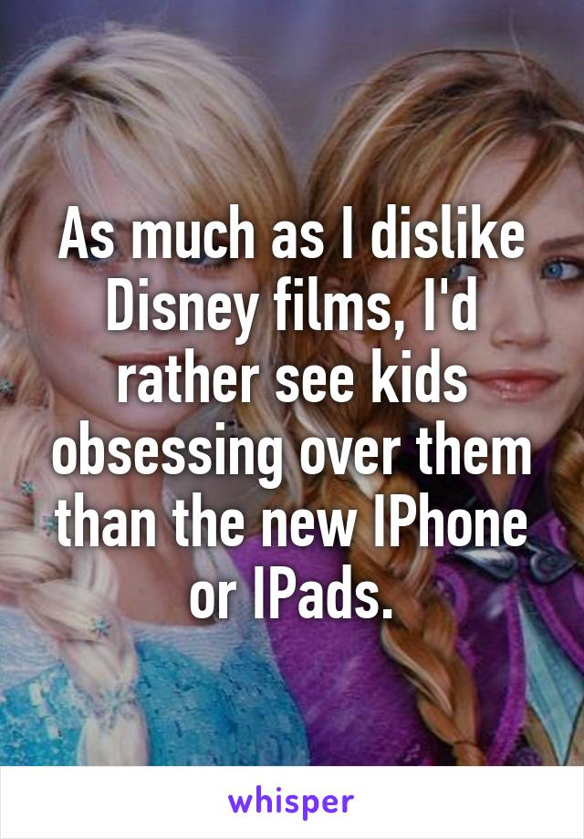 As much as I dislike Disney films, I'd rather see kids obsessing over them than the new IPhone or IPads.