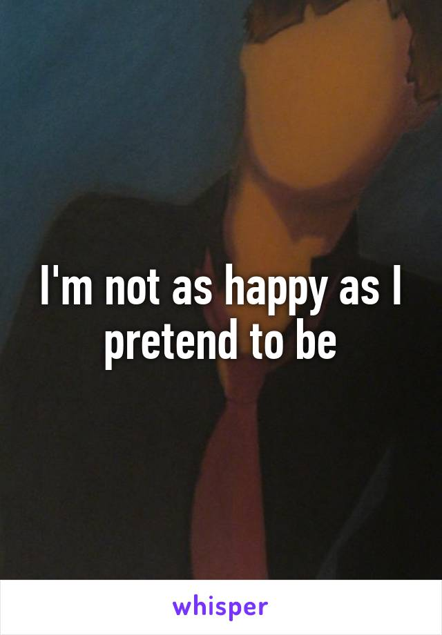 I'm not as happy as I pretend to be