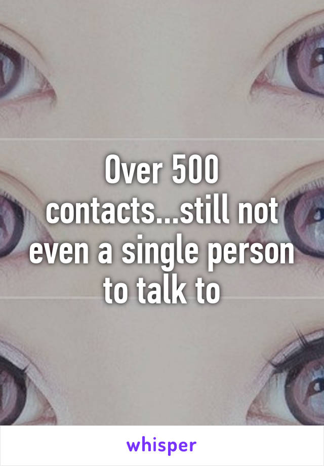 Over 500 contacts...still not even a single person to talk to