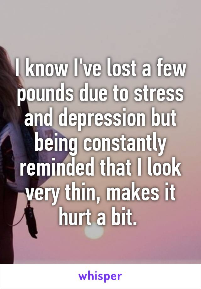 I know I've lost a few pounds due to stress and depression but being constantly reminded that I look very thin, makes it hurt a bit.