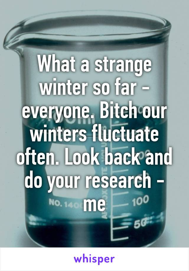 What a strange winter so far - everyone. Bitch our winters fluctuate often. Look back and do your research - me