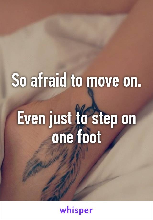 So afraid to move on.  Even just to step on one foot