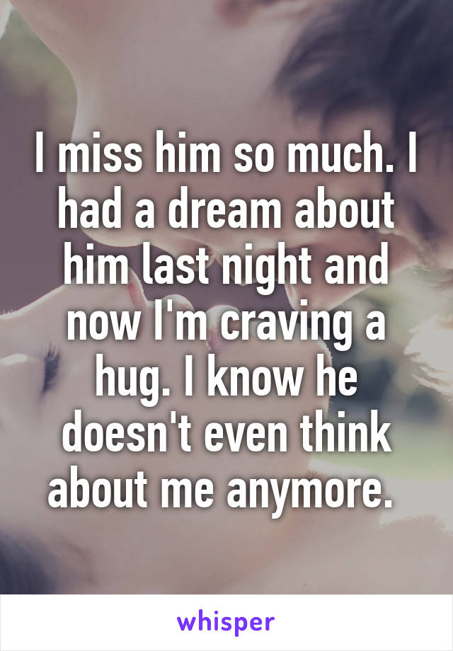 I miss him so much. I had a dream about him last night and now I'm craving a hug. I know he doesn't even think about me anymore.