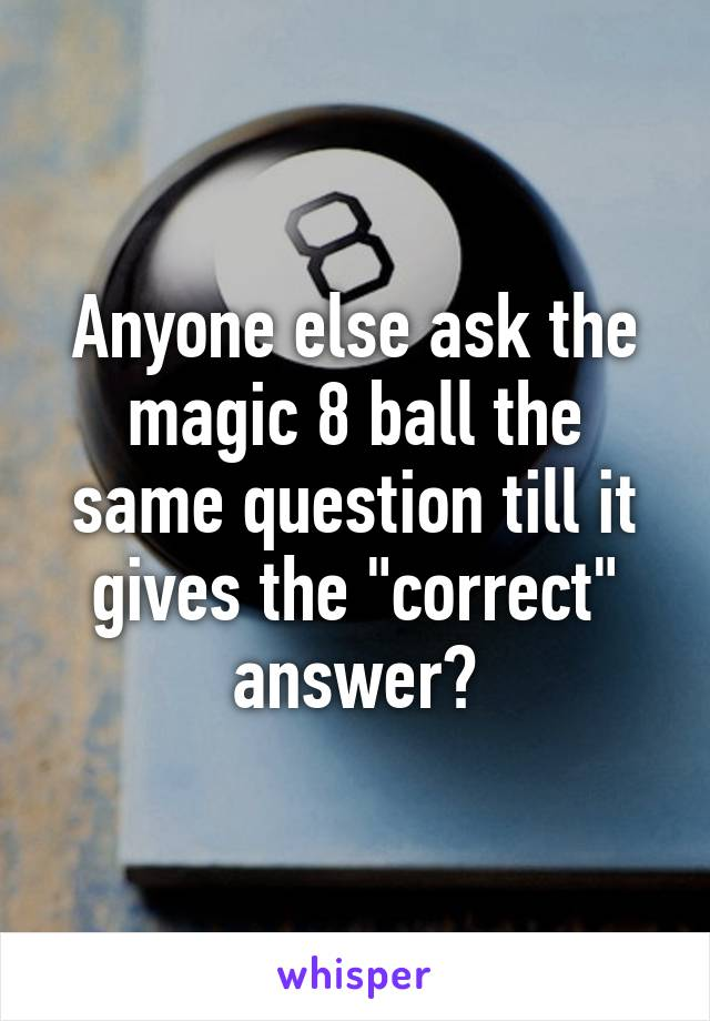 "Anyone else ask the magic 8 ball the same question till it gives the ""correct"" answer?"