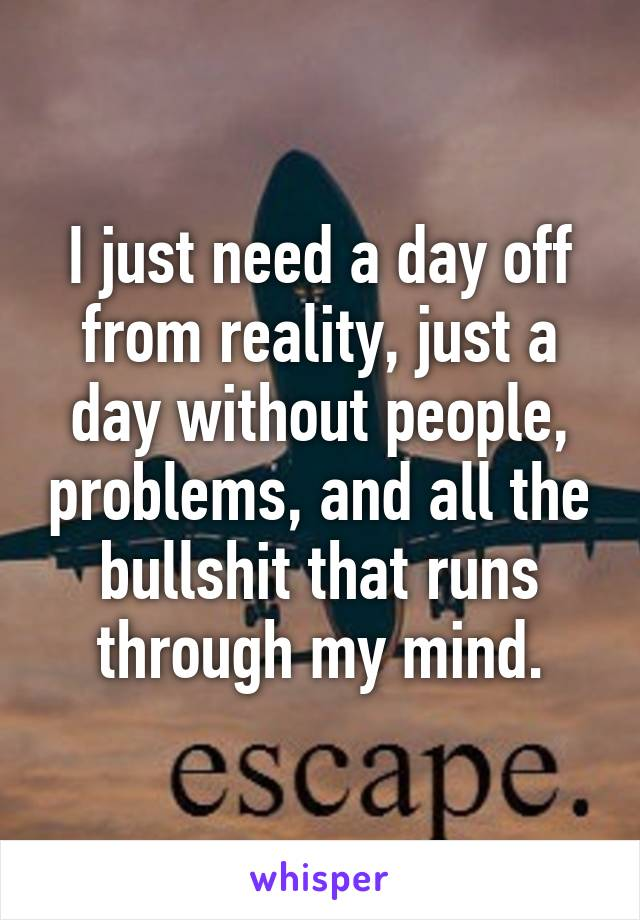 I just need a day off from reality, just a day without people, problems, and all the bullshit that runs through my mind.