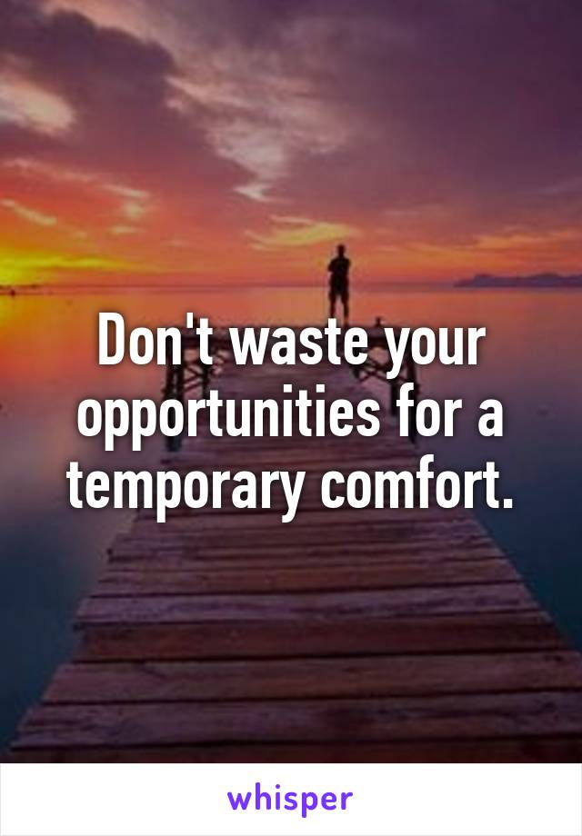 Don't waste your opportunities for a temporary comfort.