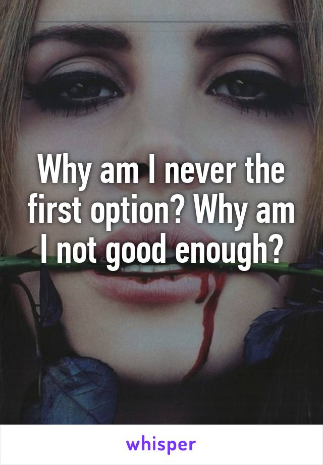Why am I never the first option? Why am I not good enough?