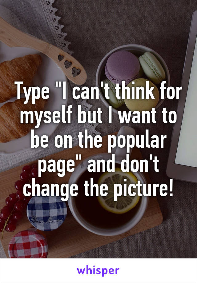 "Type ""I can't think for myself but I want to be on the popular page"" and don't change the picture!"