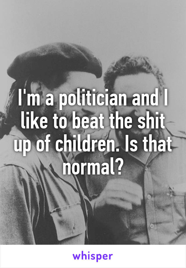 I'm a politician and I like to beat the shit up of children. Is that normal?