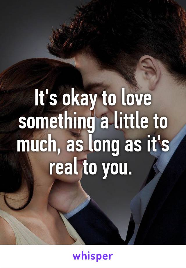 It's okay to love something a little to much, as long as it's real to you.