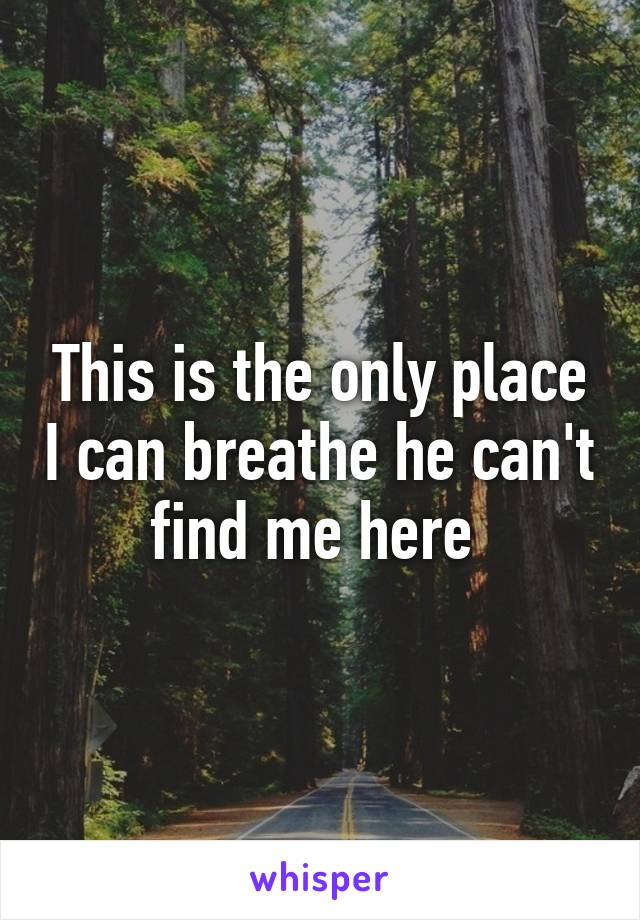 This is the only place I can breathe he can't find me here