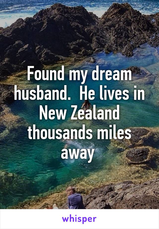 Found my dream husband.  He lives in New Zealand thousands miles away