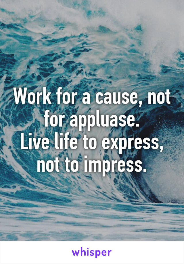 Work for a cause, not for appluase. Live life to express, not to impress.