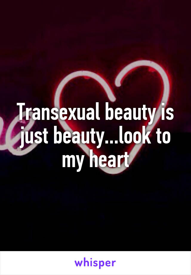 Transexual beauty is just beauty...look to my heart