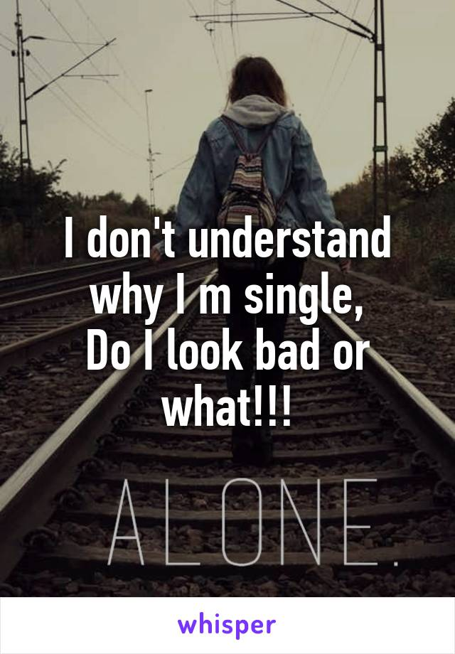 I don't understand why I m single, Do I look bad or what!!!
